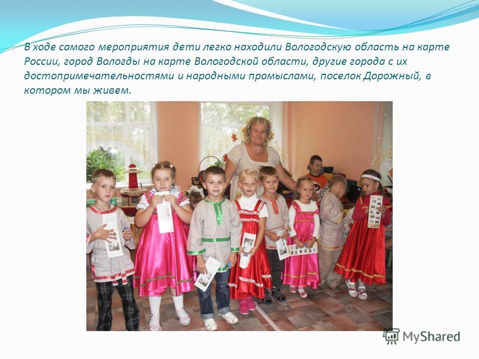 В ходе самого мероприятия дети легко находили Вологодскую область на карте России, город Вологды на карте Вологодской области, другие города с их достопримечательностями и народными промыслами, поселок Дорожный, в котором мы живем.