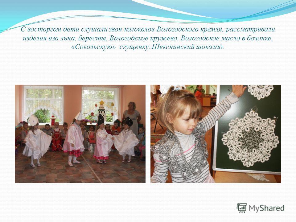 С восторгом дети слушали звон колоколов Вологодского кремля, рассматривали изделия изо льна, бересты, Вологодское кружево, Вологодское масло в бочонке, «Сокольскую» сгущенку, Шекснинский шоколад.