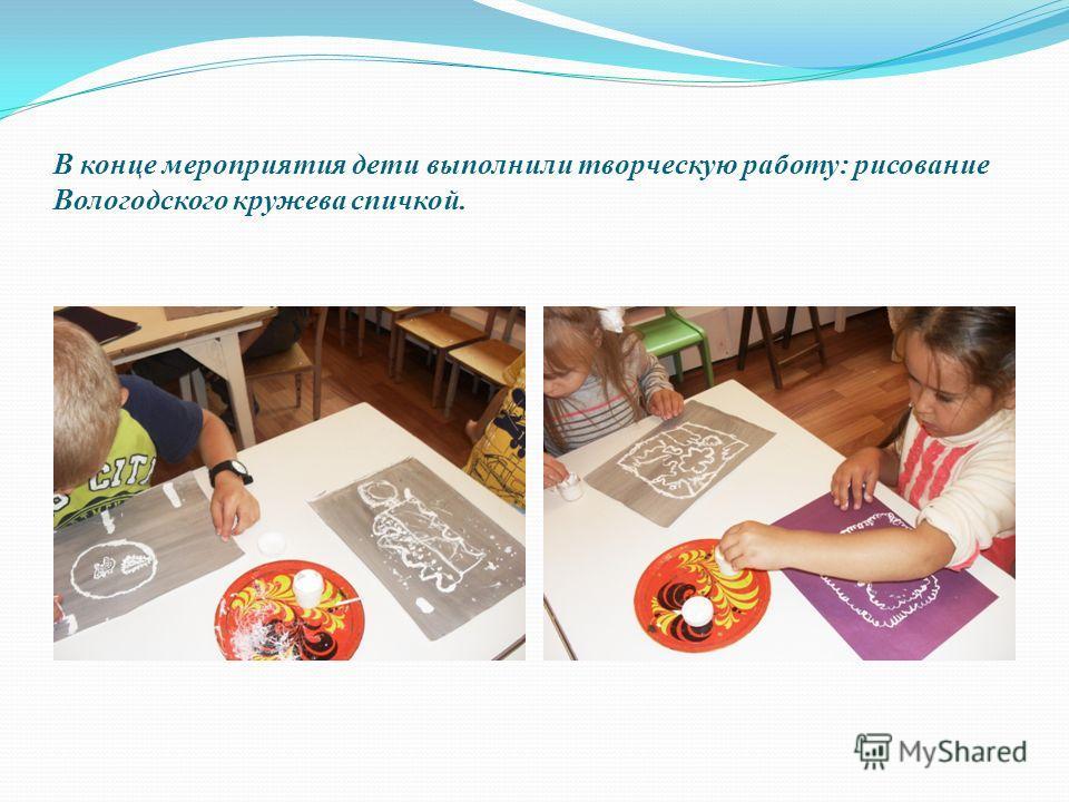 В конце мероприятия дети выполнили творческую работу: рисование Вологодского кружева спичкой.