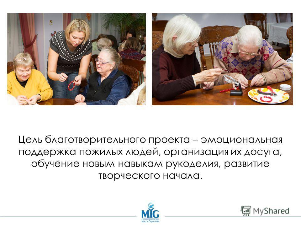 Цель благотворительного проекта – эмоциональная поддержка пожилых людей, организация их досуга, обучение новым навыкам рукоделия, развитие творческого начала.