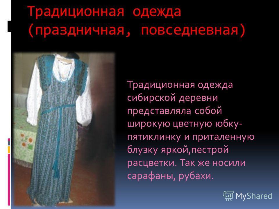 Традиционная одежда (праздничная, повседневная) Традиционная одежда сибирской деревни представляла собой широкую цветную юбку- пятиклинку и приталенную блузку яркой,пестрой расцветки. Так же носили сарафаны, рубахи.