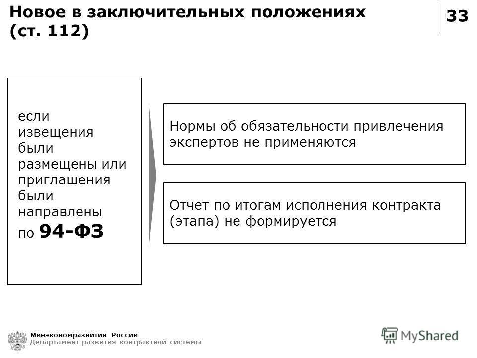 Минэкономразвития России Департамент развития контрактной системы 33 Новое в заключительных положениях (ст. 112) Нормы об обязательности привлечения экспертов не применяются Отчет по итогам исполнения контракта (этапа) не формируется если извещения б