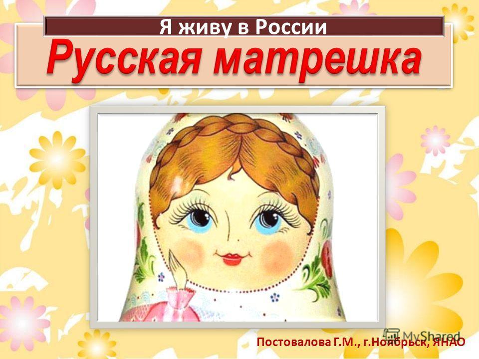 Постовалова Г.М., г.Ноябрьск, ЯНАО Я живу в России