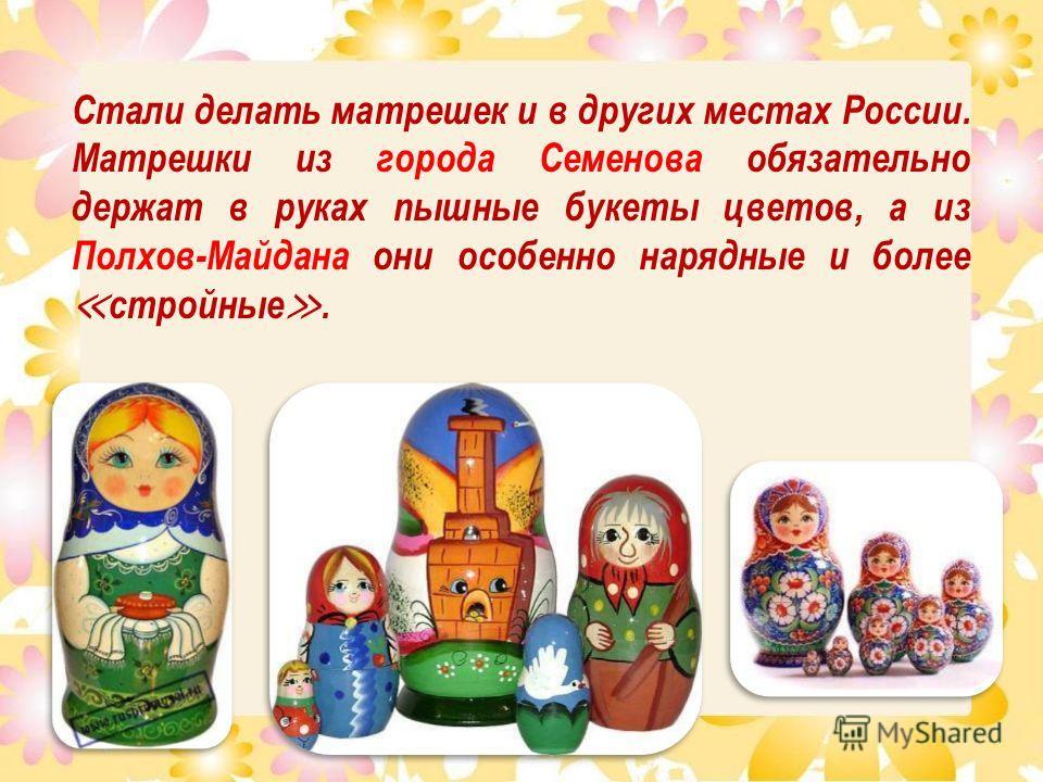 Стали делать матрешек и в других местах России. Матрешки из города Семенова обязательно держат в руках пышные букеты цветов, а из Полхов-Майдана они особенно нарядные и более стройные.