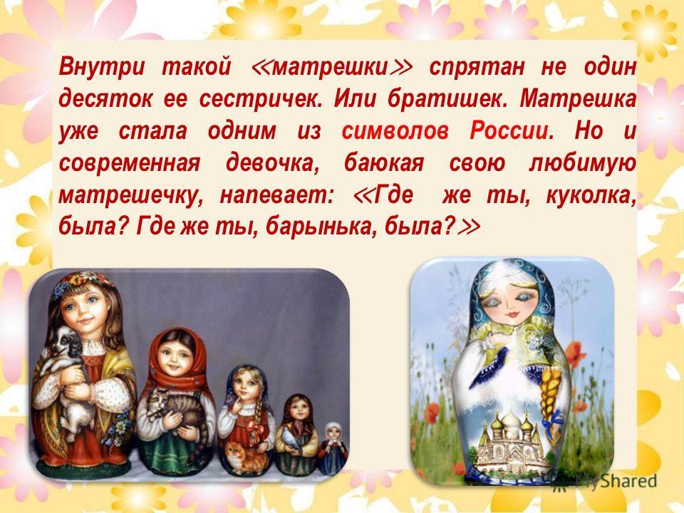 Внутри такой матрешки спрятан не один десяток ее сестричек. Или братишек. Матрешка уже стала одним из символов России. Но и современная девочка, баюкая свою любимую матрешечку, напевает: Где же ты, куколка, была? Где же ты, барынька, была?