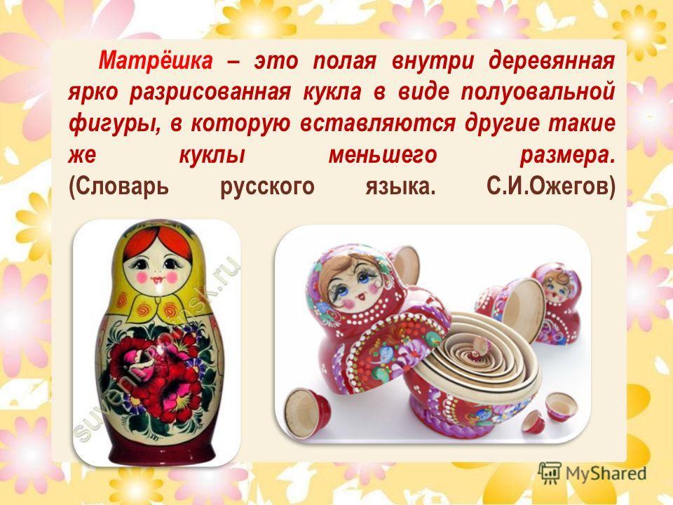 Матрёшка – это полая внутри деревянная ярко разрисованная кукла в виде полуовальной фигуры, в которую вставляются другие такие же куклы меньшего размера. (Словарь русского языка. С.И.Ожегов)