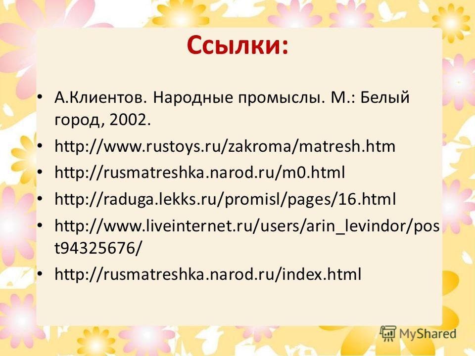 Ссылки: А.Клиентов. Народные промыслы. М.: Белый город, 2002. http://www.rustoys.ru/zakroma/matresh.htm http://rusmatreshka.narod.ru/m0. html http://raduga.lekks.ru/promisl/pages/16. html http://www.liveinternet.ru/users/arin_levindor/pos t94325676/