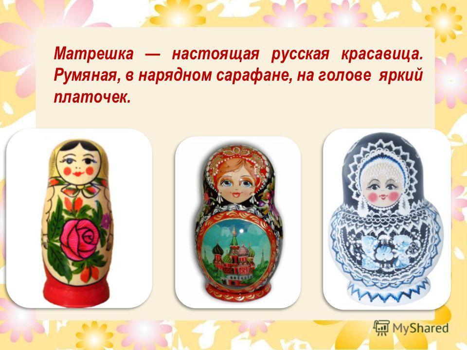 Матрешка настоящая русская красавица. Румяная, в нарядном сарафане, на голове яркий платочек.