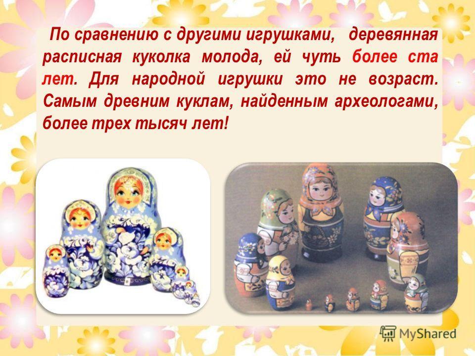 По сравнению с другими игрушками, деревянная расписная куколка молода, ей чуть более ста лет. Для народной игрушки это не возраст. Самым древним куклам, найденным археологами, более трех тысяч лет!