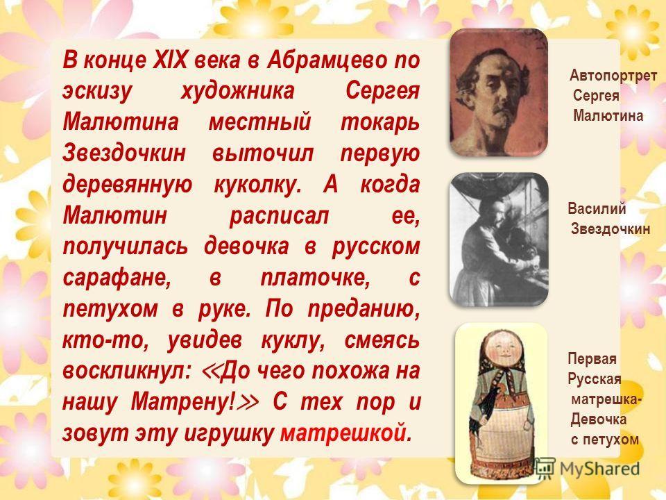 В конце XIX века в Абрамцево по эскизу художника Сергея Малютина местный токарь Звездочкин выточил первую деревянную куколку. А когда Малютин расписал ее, получилась девочка в русском сарафане, в платочке, с петухом в руке. По преданию, кто-то, увиде