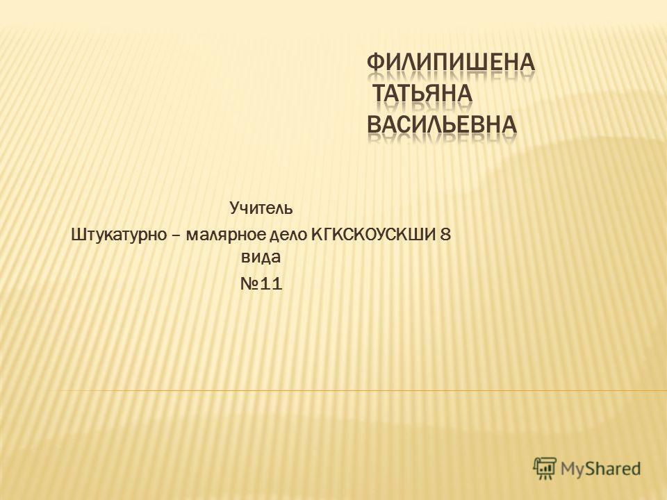 Учитель Штукатурно – малярное дело КГКСКОУСКШИ 8 вида 11