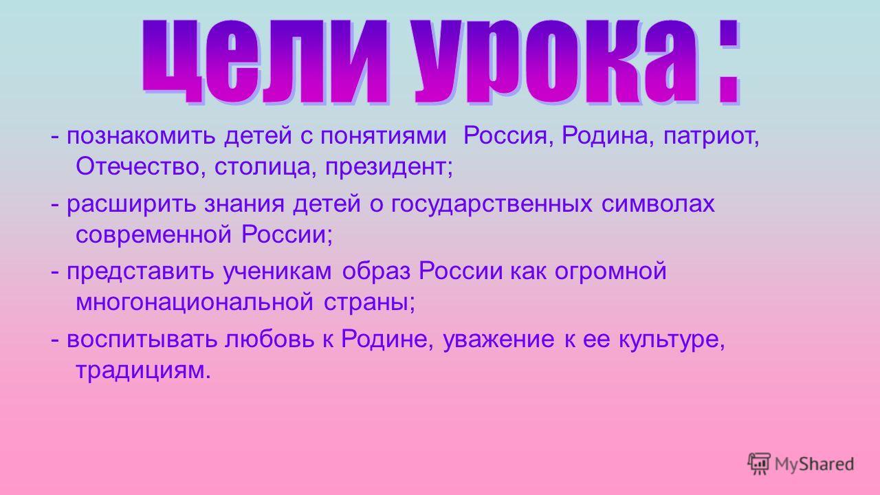 - познакомить детей с понятиями Россия, Родина, патриот, Отечество, столица, президент; - расширить знания детей о государственных символах современной России; - представить ученикам образ России как огромной многонациональной страны; - воспитывать л