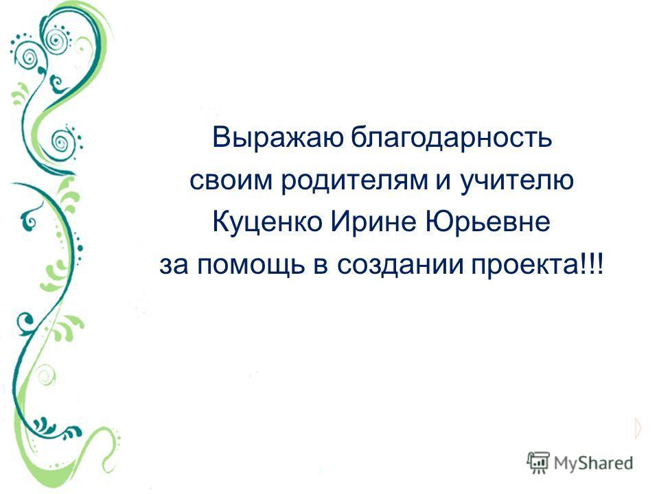 Выражаю благодарность своим родителям и учителю Куценко Ирине Юрьевне за помощь в создании проекта!!!