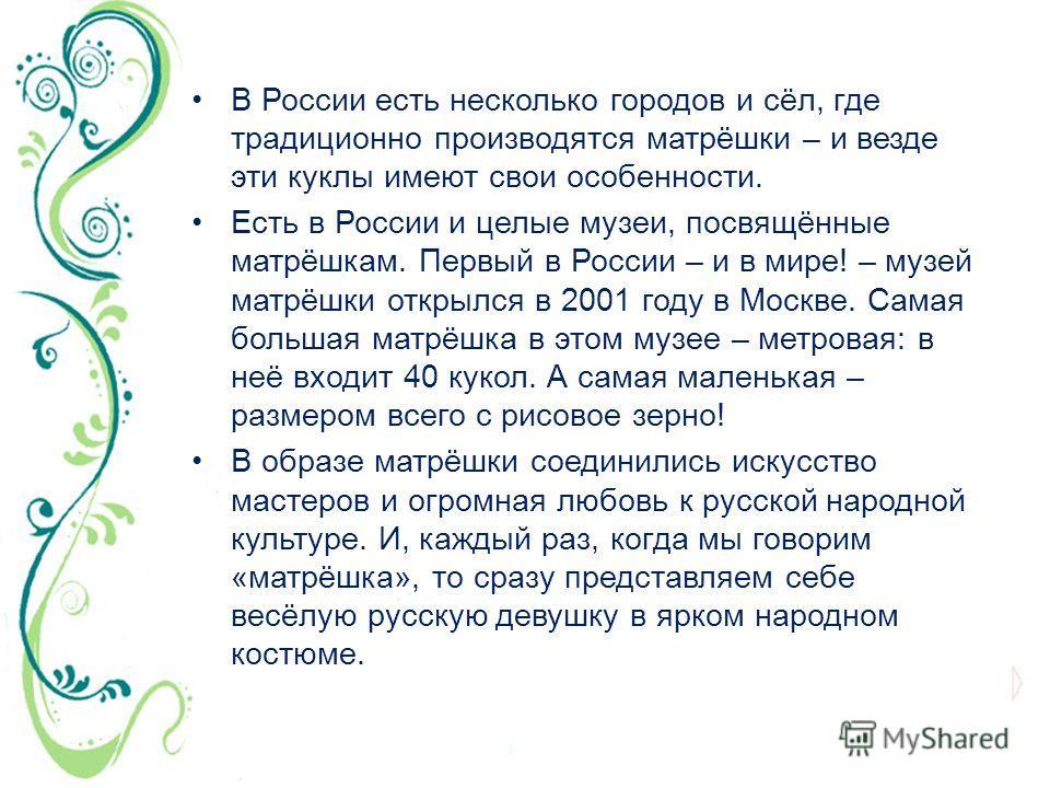 В России есть несколько городов и сёл, где традиционно производятся матрёшки – и везде эти куклы имеют свои особенности. Есть в России и целые музеи, посвящённые матрёшкам. Первый в России – и в мире! – музей матрёшки открылся в 2001 году в Москве. С