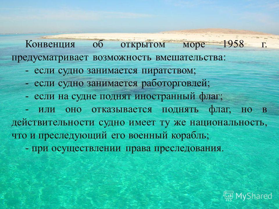 Конвенция об открытом море 1958 г. предусматривает возможность вмешательства: - если судно занимается пиратством; - если судно занимается работорговлей; - если на судне поднят иностранный флаг; - или оно отказывается поднять флаг, но в действительнос