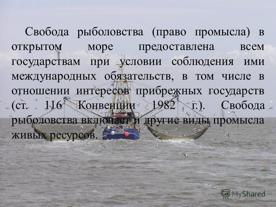 Свобода рыболовства (право промысла) в открытом море предоставлена всем государствам при условии соблюдения ими международных обязательств, в том числе в отношении интересов прибрежных государств (ст. 116 Конвенции 1982 г.). Свобода рыболовства включ