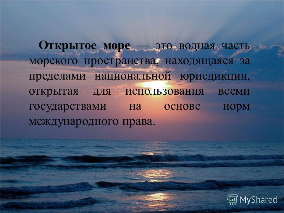 Открытое море это водная часть морского пространства, находящаяся за пределами национальной юрисдикции, открытая для использования всеми государствами на основе норм международного права.