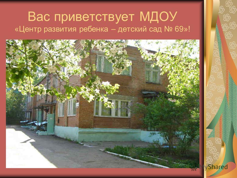 Вас приветствует МДОУ «Центр развития ребенка – детский сад 69»!