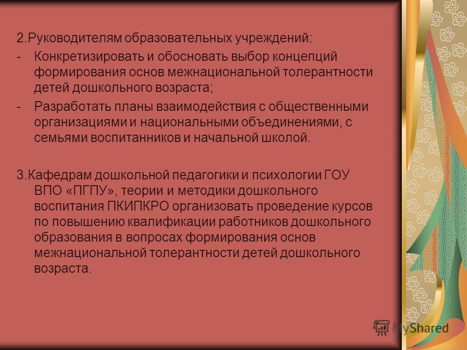 2. Руководителям образовательных учреждений: -Конкретизировать и обосновать выбор концепций формирования основ межнациональной толерантности детей дошкольного возраста; -Разработать планы взаимодействия с общественными организациями и национальными о