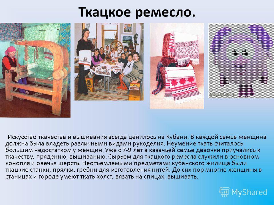 Ткацкое ремесло. Искусство ткачества и вышивания всегда ценилось на Кубани. В каждой семье женщина должна была владеть различными видами рукоделия. Неумение ткать считалось большим недостатком у женщин. Уже с 7-9 лет в казачьей семье девочки приучали