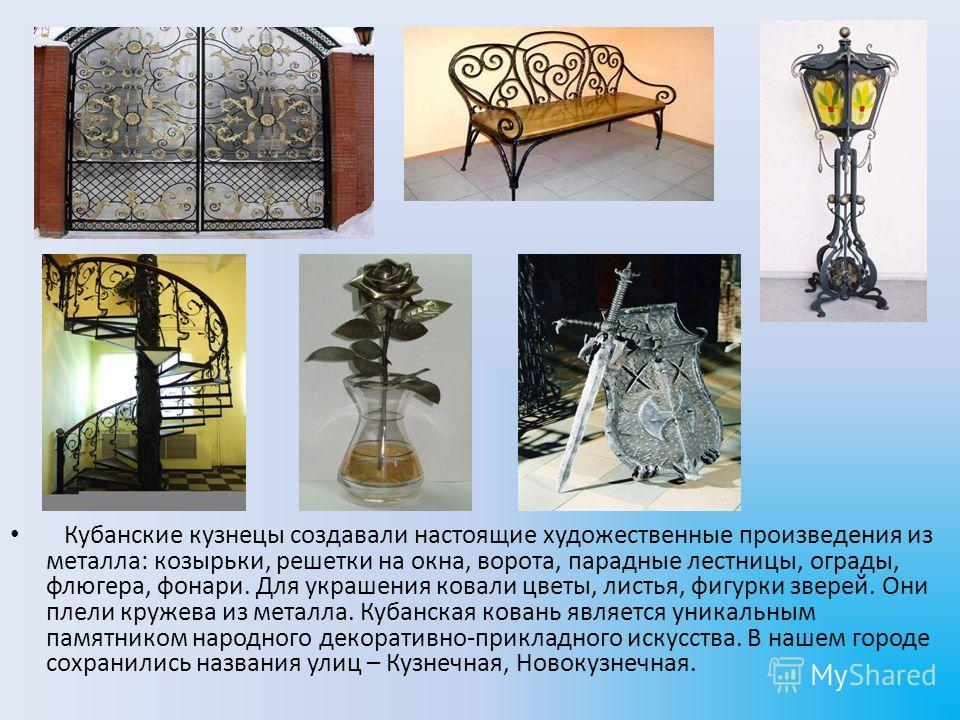 Кубанские кузнецы создавали настоящие художественные произведения из металла: козырьки, решетки на окна, ворота, парадные лестницы, ограды, флюгера, фонари. Для украшения ковали цветы, листья, фигурки зверей. Они плели кружева из металла. Кубанская к