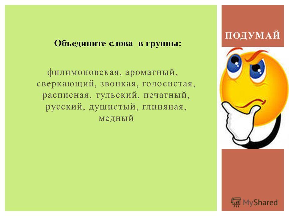 филимоновская, ароматный, сверкающий, звонкая, голосистая, расписная, тульский, печатный, русский, душистый, глиняная, медный ПОДУМАЙ Объедините слова в группы: