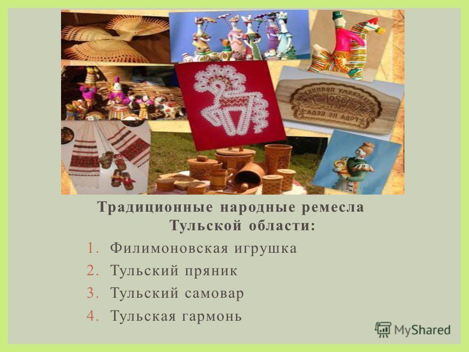 Традиционные народные ремесла Тульской области: 1. Филимоновская игрушка 2. Тульский пряник 3. Тульский самовар 4. Тульская гармонь