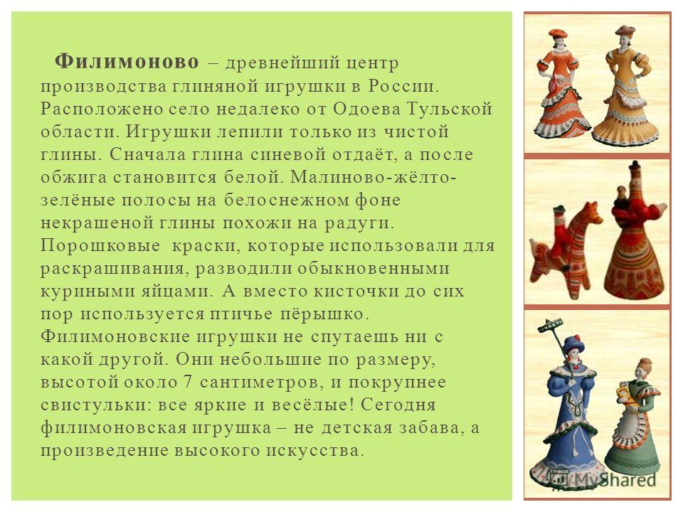 Филимоново – древнейший центр производства глиняной игрушки в России. Расположено село недалеко от Одоева Тульской области. Игрушки лепили только из чистой глины. Сначала глина синевой отдаёт, а после обжига становится белой. Малиново-жёлто- зелёные