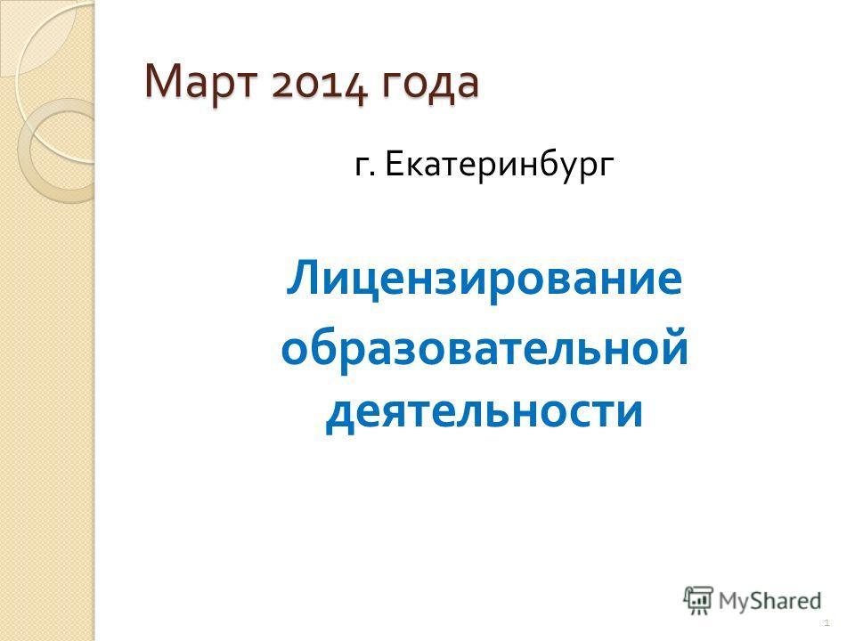 Март 2014 года г. Екатеринбург Лицензирование образовательной деятельности 1