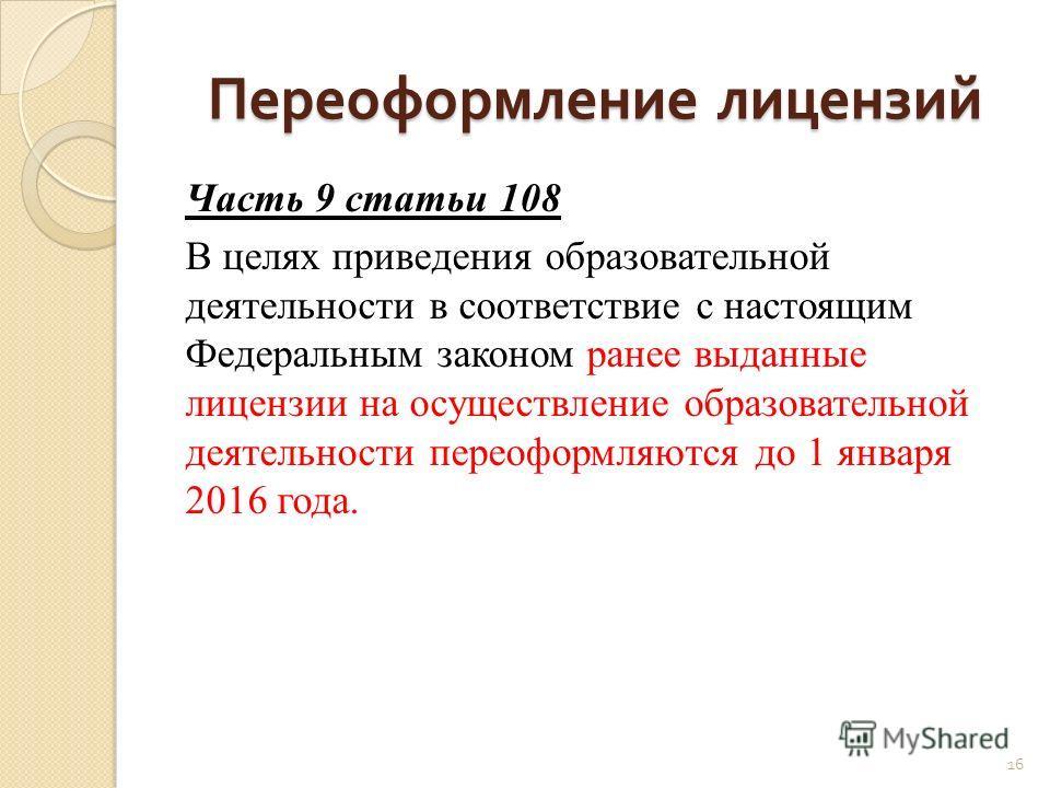 Переоформление лицензий Часть 9 статьи 108 В целях приведения образовательной деятельности в соответствие с настоящим Федеральным законом ранее выданные лицензии на осуществление образовательной деятельности переоформляются до 1 января 2016 года. 16