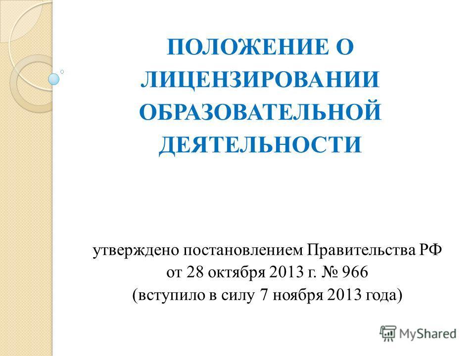 ПОЛОЖЕНИЕ О ЛИЦЕНЗИРОВАНИИ ОБРАЗОВАТЕЛЬНОЙ ДЕЯТЕЛЬНОСТИ утверждено постановлением Правительства РФ от 28 октября 2013 г. 966 (вступило в силу 7 ноября 2013 года)