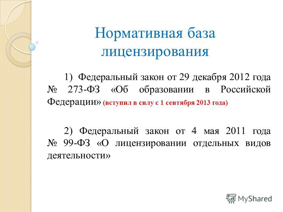 Нормативная база лицензирования 1) Федеральный закон от 29 декабря 2012 года 273-ФЗ «Об образовании в Российской Федерации» (вступил в силу с 1 сентября 2013 года) 2) Федеральный закон от 4 мая 2011 года 99-ФЗ «О лицензировании отдельных видов деятел