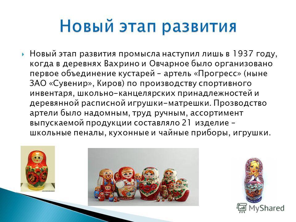 Новый этап развития промысла наступил лишь в 1937 году, когда в деревнях Вахрино и Овчарное было организовано первое объединение кустарей – артель «Прогресс» (ныне ЗАО «Сувенир», Киров) по производству спортивного инвентаря, школьно-канцелярских прин