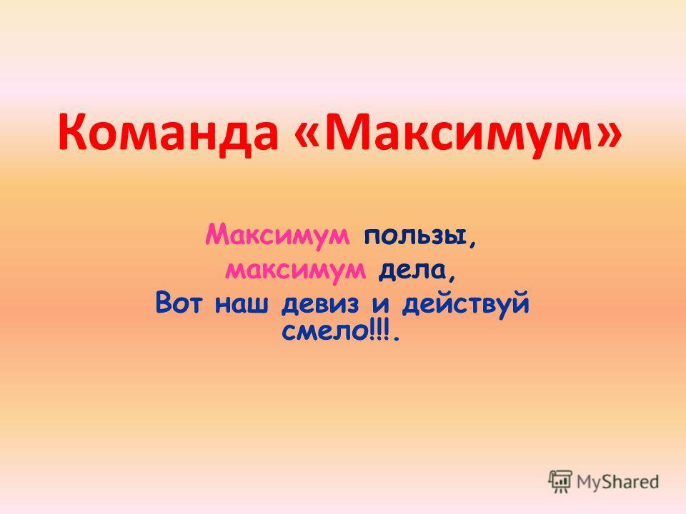 Команда «Максимум» Максимум пользы, максимум дела, Вот наш девиз и действуй смело!!!.