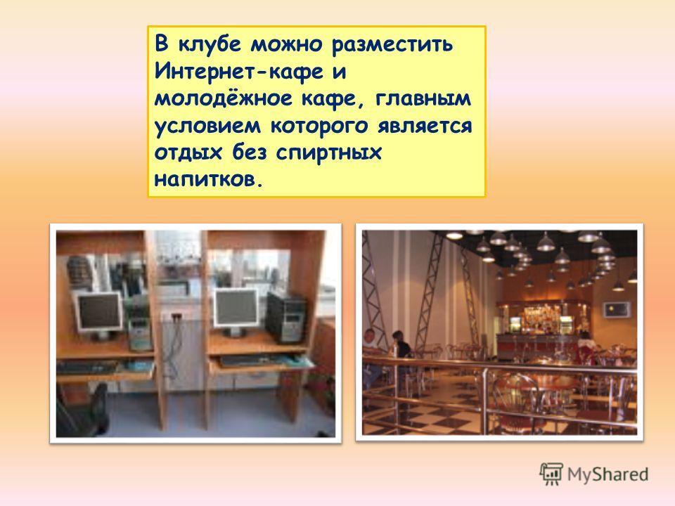 В клубе можно разместить Интернет-кафе и молодёжное кафе, главным условием которого является отдых без спиртных напитков.