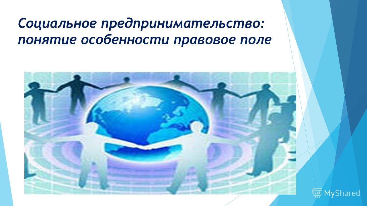 Социальное предпринимательство: понятие особенности правовое поле