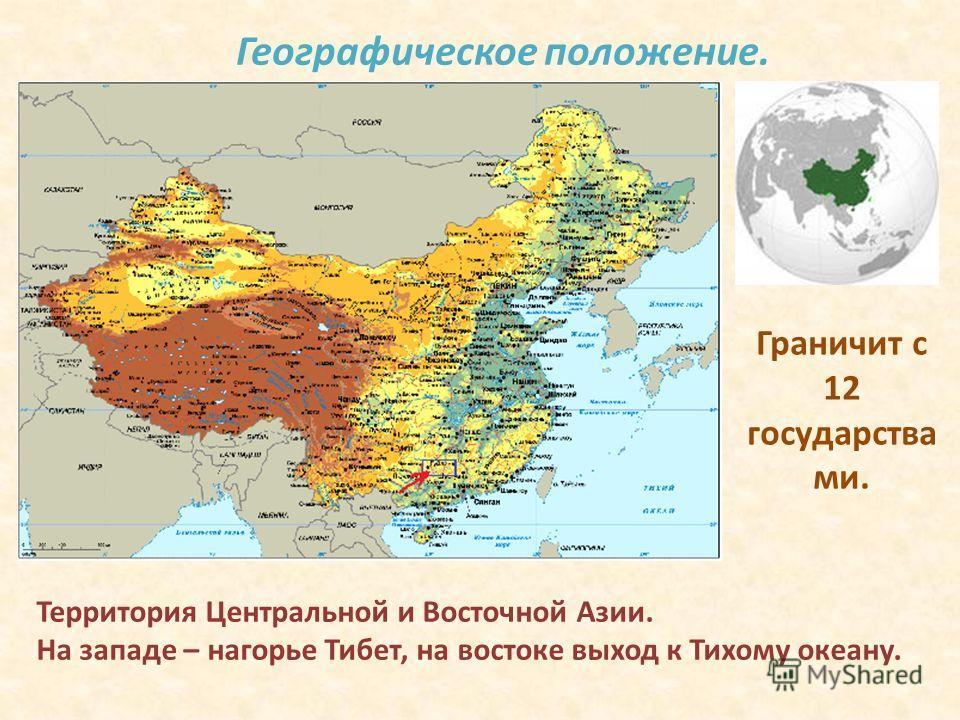Географическое положение. Территория Центральной и Восточной Азии. На западе – нагорье Тибет, на востоке выход к Тихому океану. Граничит с 12 государства ми.