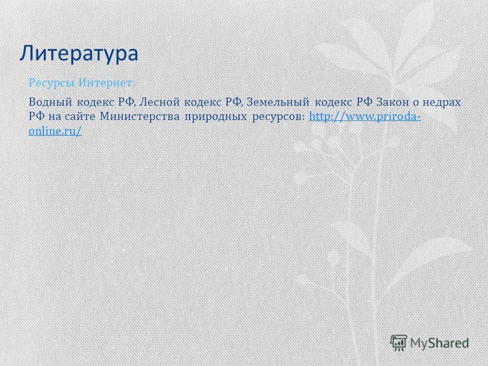 Литература Ресурсы Интернет: Водный кодекс РФ, Лесной кодекс РФ, Земельный кодекс РФ Закон о недрах РФ на сайте Министерства природных ресурсов: http://www.priroda- online.ru/http://www.priroda- online.ru/