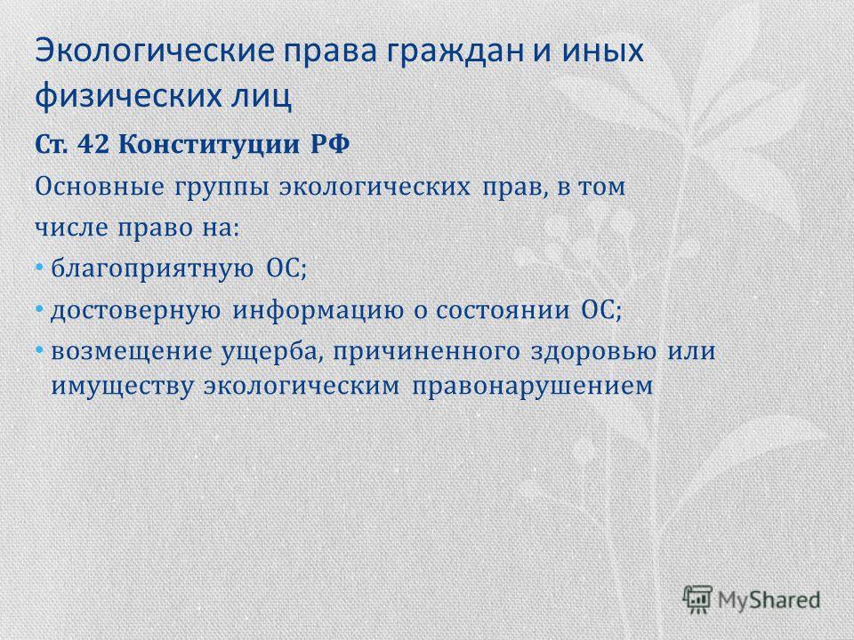 Экологические права граждан и иных физических лиц Ст. 42 Конституции РФ Основные группы экологических прав, в том числе право на: благоприятную ОС; достоверную информацию о состоянии ОС; возмещение ущерба, причиненного здоровью или имуществу экологич