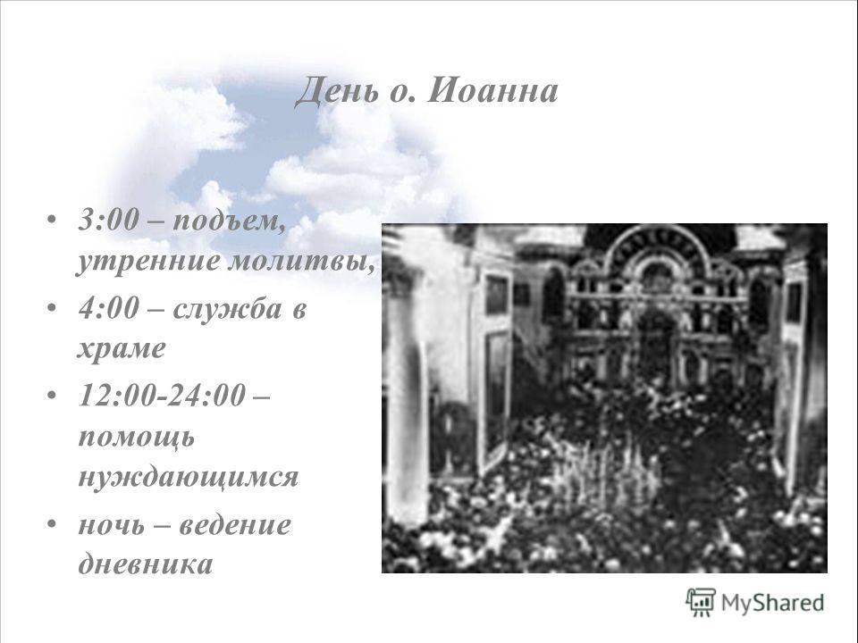 День о. Иоанна 3:00 – подъем, утренние молитвы, 4:00 – служба в храме 12:00-24:00 – помощь нуждающимся ночь – ведение дневника