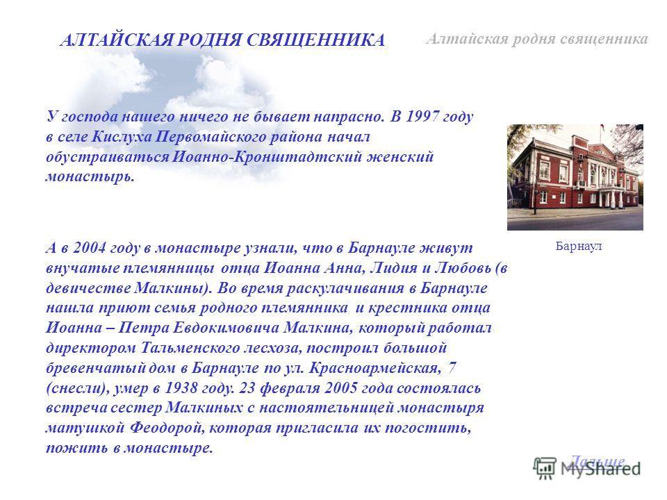 У господа нашего ничего не бывает напрасно. В 1997 году в селе Кислуха Первомайского района начал обустраиваться Иоанно-Кронштадтский женский монастырь. А в 2004 году в монастыре узнали, что в Барнауле живут внучатые племянницы отца Иоанна Анна, Лиди