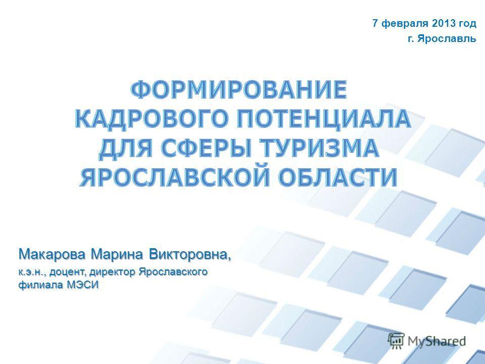 Макарова Марина Викторовна, к.э.н., доцент, директор Ярославского филиала МЭСИ 7 февраля 2013 год г. Ярославль