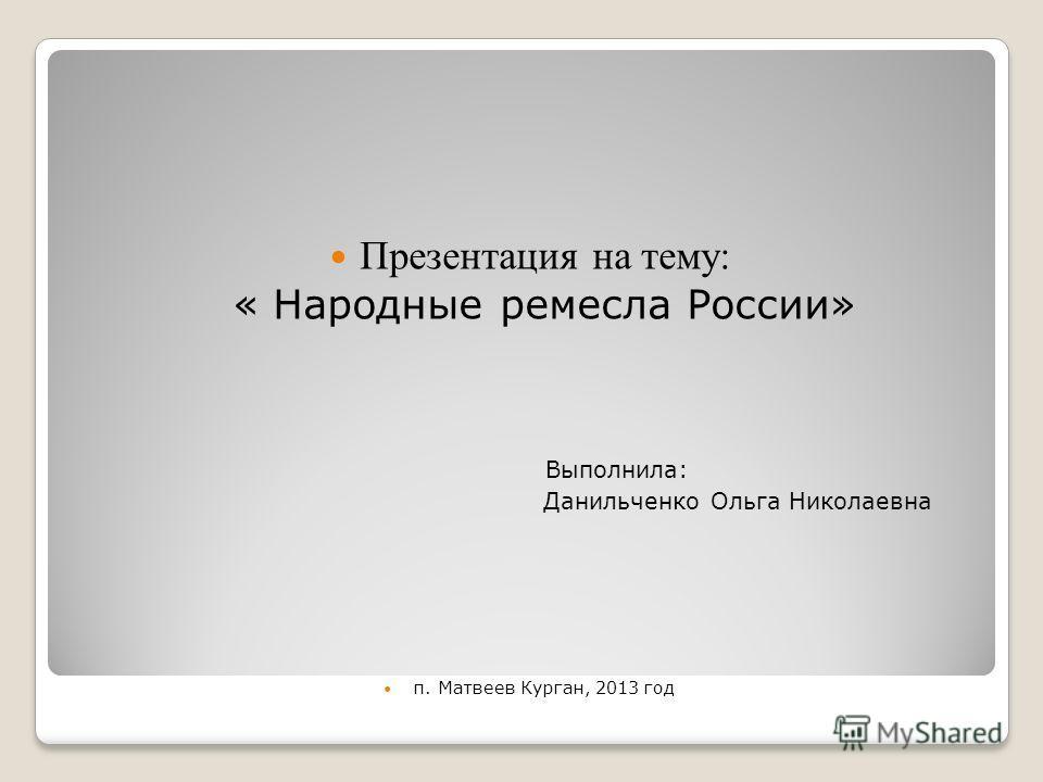Презентация на тему: « Народные ремесла России» Выполнила: Данильченко Ольга Николаевна п. Матвеев Курган, 2013 год