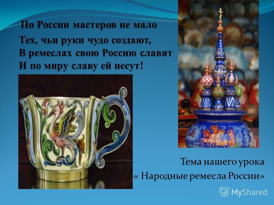 Тема нашего урока « Народные ремесла России»