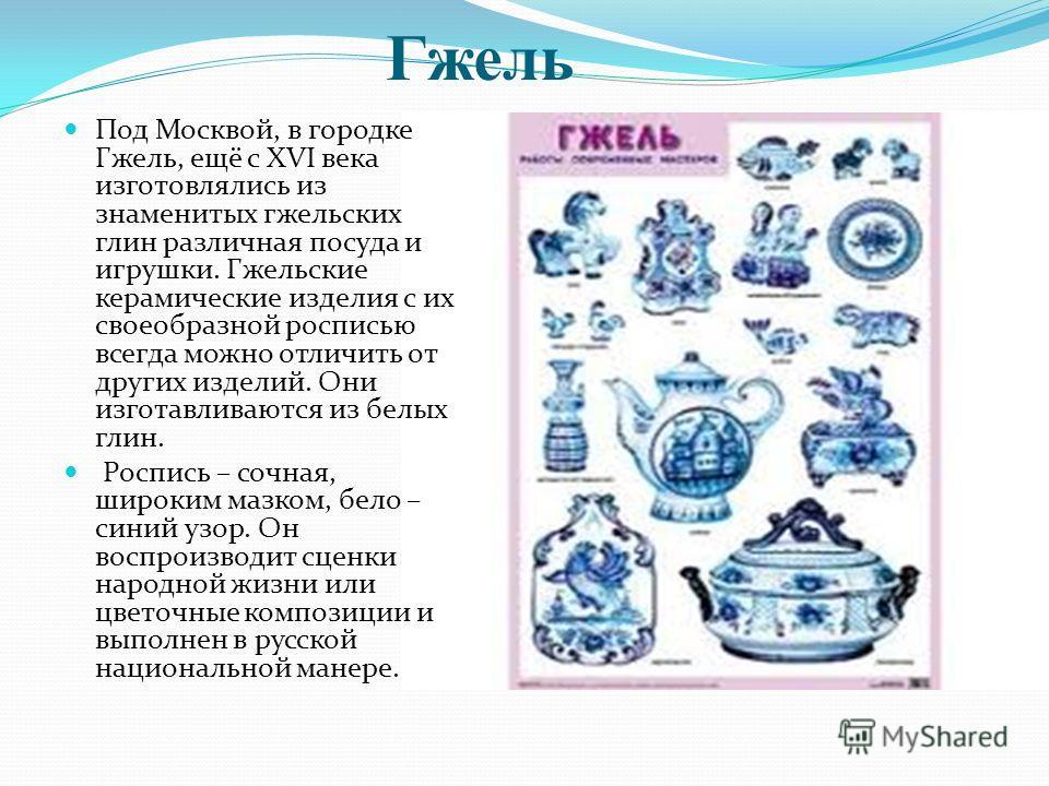Гжель Под Москвой, в городке Гжель, ещё с XVI века изготовлялись из знаменитых гжельских глин различная посуда и игрушки. Гжельские керамические изделия с их своеобразной росписью всегда можно отличить от других изделий. Они изготавливаются из белых