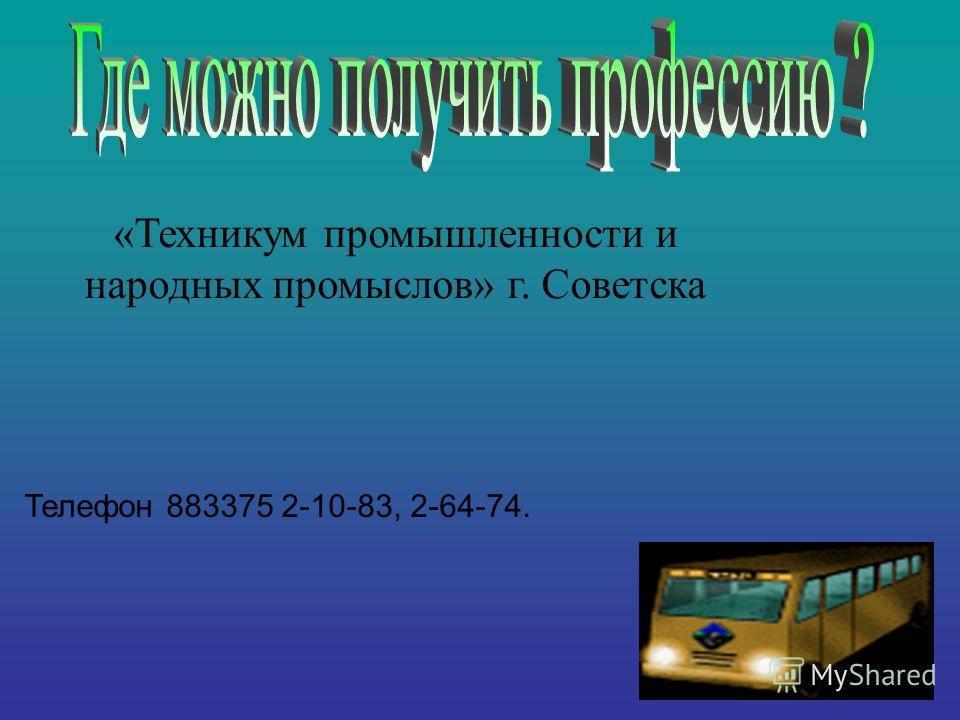 «Техникум промышленности и народных промыслов» г. Советска Телефон 883375 2-10-83, 2-64-74.
