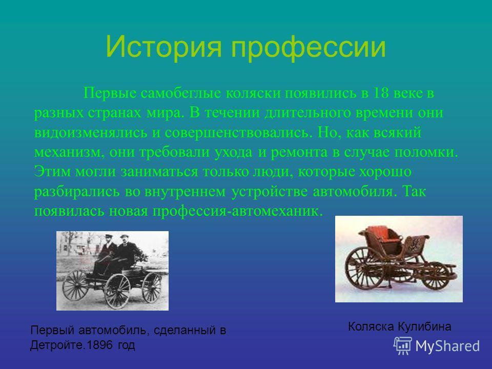 История профессии Первые самобеглые коляски появились в 18 веке в разных странах мира. В течении длительного времени они видоизменялись и совершенствовались. Но, как всякий механизм, они требовали ухода и ремонта в случае поломки. Этим могли занимать