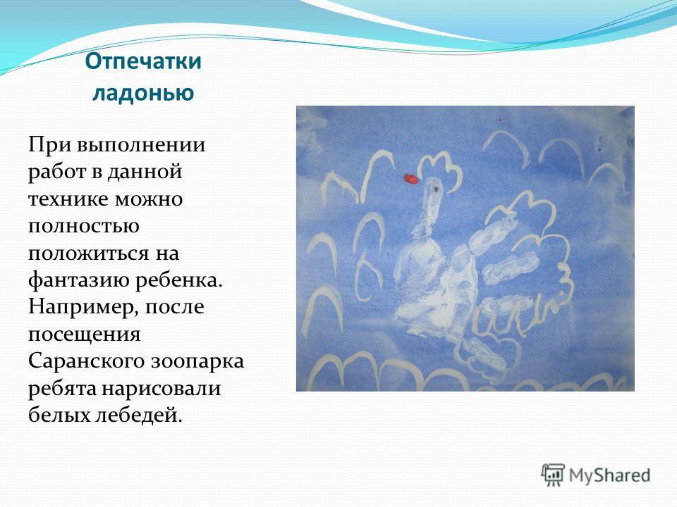 Отпечатки ладонью При выполнении работ в данной технике можно полностью положиться на фантазию ребенка. Например, после посещения Саранского зоопарка ребята нарисовали белых лебедей.