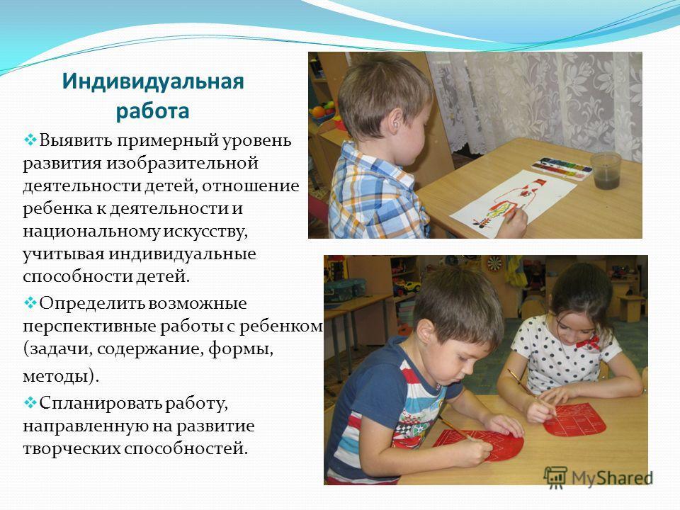 Индивидуальная работа Выявить примерный уровень развития изобразительной деятельности детей, отношение ребенка к деятельности и национальному искусству, учитывая индивидуальные способности детей. Определить возможные перспективные работы с ребенком (