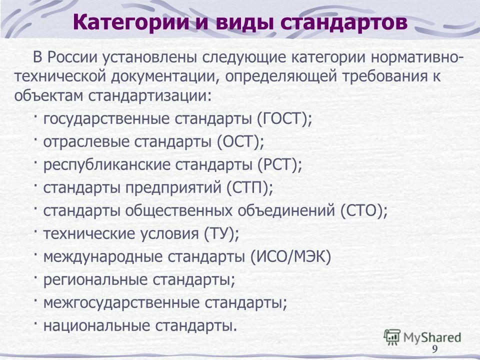 9 Категории и виды стандартов В России установлены следующие категории нормативно- технической документации, определяющей требования к объектам стандартизации: · государственные стандарты (ГОСТ); · отраслевые стандарты (ОСТ); · республиканские станда